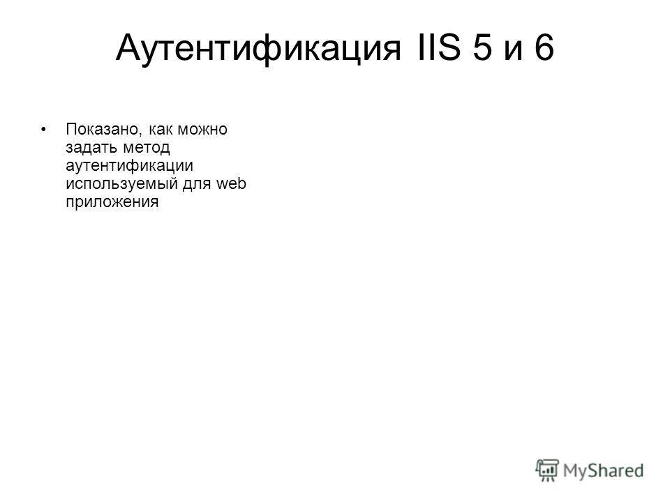 Аутентификация IIS 5 и 6 Показано, как можно задать метод аутентификации используемый для web приложения