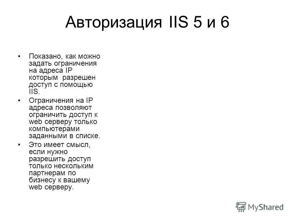 Авторизация IIS 5 и 6 Показано, как можно задать ограничения на адреса IP которым разрешен доступ с помощью IIS. Ограничения на IP адреса позволяют ограничить доступ к web серверу только компьютерами заданными в списке. Это имеет смысл, если нужно ра