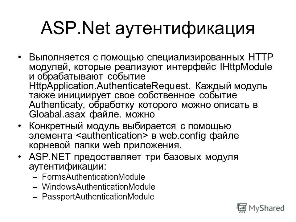 ASP.Net аутентификация Выполняется с помощью специализированных HTTP модулей, которые реализуют интерфейс IHttpModule и обрабатывают событие HttpApplication.AuthenticateRequest. Каждый модуль также инициирует свое собственное событие Authenticatу, об
