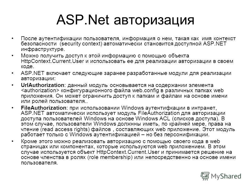 ASP.Net авторизация После аутентификации пользователя, информация о нем, такая как имя контекст безопасности (security context) автоматически становится доступной ASP.NET инфраструктуре. Можно получить доступ к этой информацию с помощью объекта HttpC