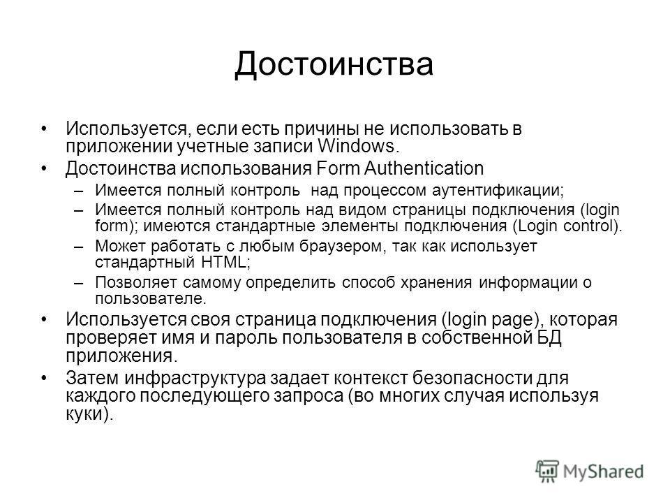 Достоинства Используется, если есть причины не использовать в приложении учетные записи Windows. Достоинства использования Form Authentication –Имеется полный контроль над процессом аутентификации; –Имеется полный контроль над видом страницы подключе