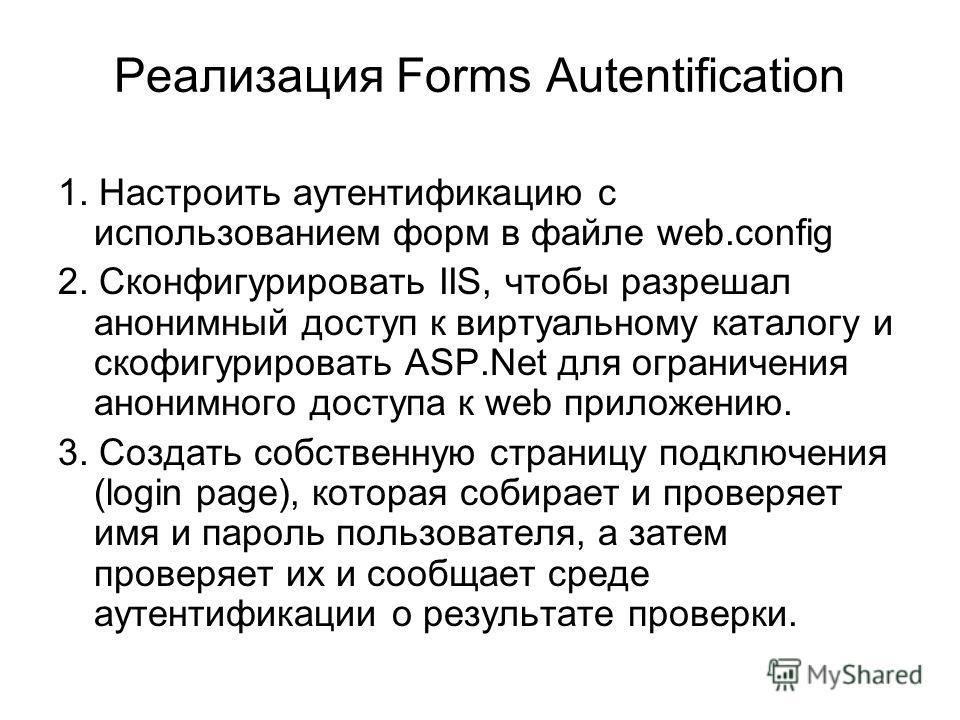 Реализация Forms Autentification 1. Настроить аутентификацию с использованием форм в файле web.config 2. Сконфигурировать IIS, чтобы разрешал анонимный доступ к виртуальному каталогу и скофигурировать ASP.Net для ограничения анонимного доступа к web
