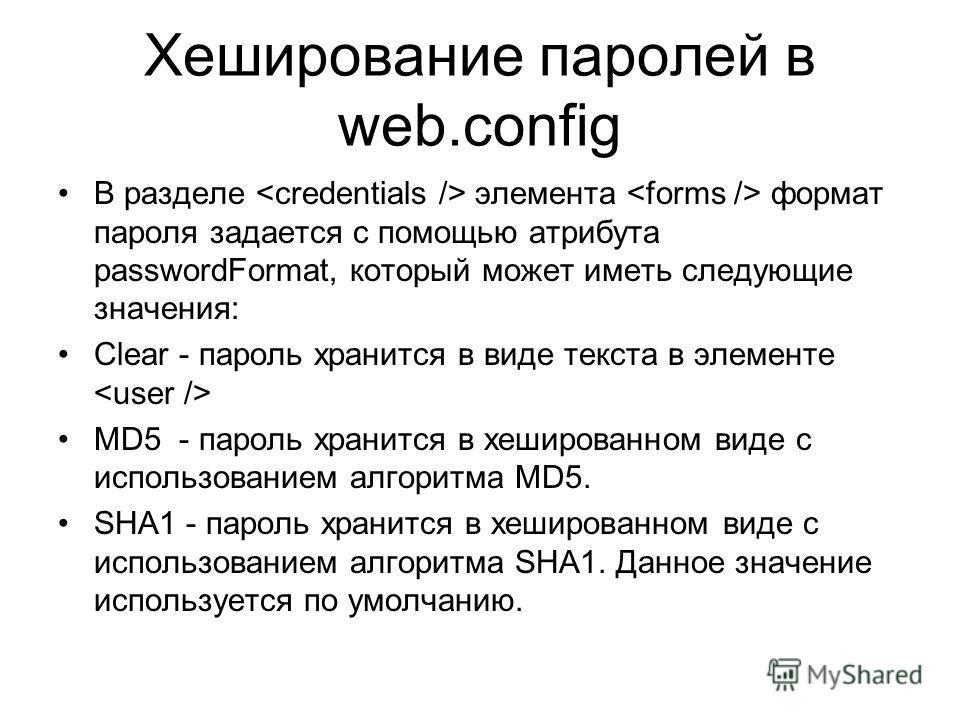 Хеширование паролей в web.config В разделе элемента формат пароля задается с помощью атрибута passwordFormat, который может иметь следующие значения: Clear - пароль хранится в виде текста в элементе MD5 - пароль хранится в хешированном виде с использ