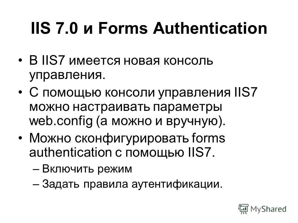 IIS 7.0 и Forms Authentication В IIS7 имеется новая консоль управления. С помощью консоли управления IIS7 можно настраивать параметры web.config (а можно и вручную). Можно сконфигурировать forms authentication с помощью IIS7. –Включить режим –Задать