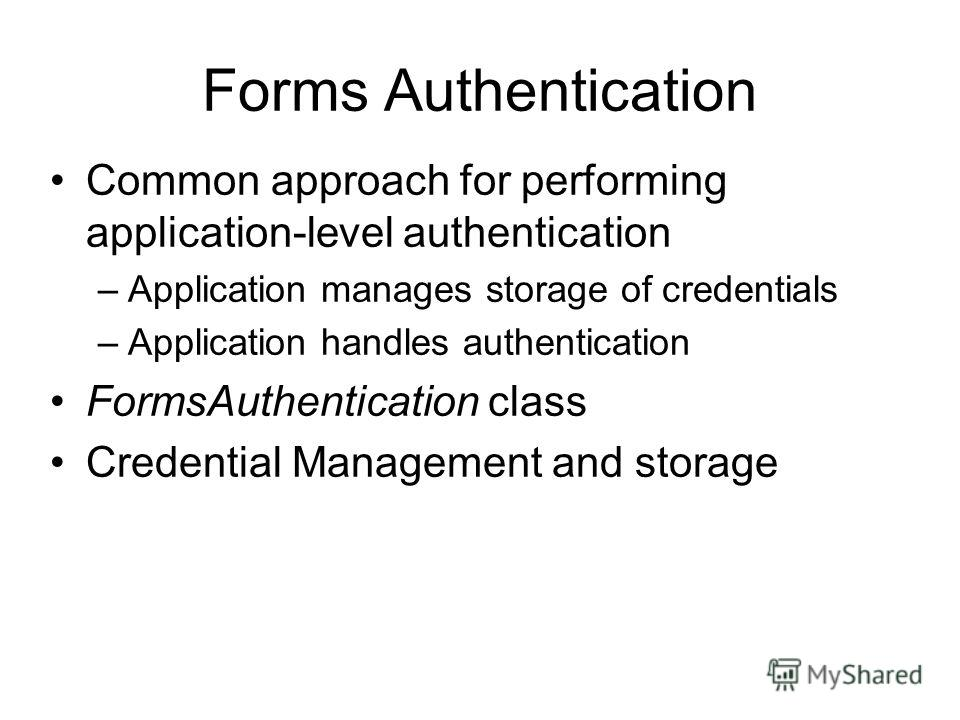 Forms Authentication Common approach for performing application-level authentication –Application manages storage of credentials –Application handles authentication FormsAuthentication class Credential Management and storage