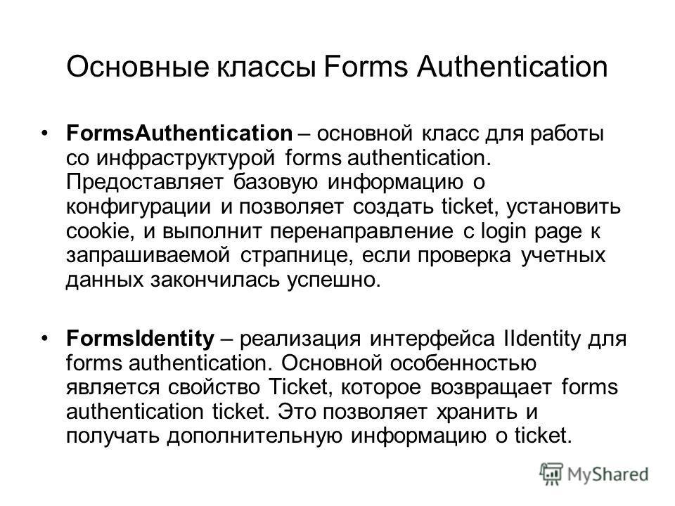 Основные классы Forms Authentication FormsAuthentication – основной класс для работы со инфраструктурой forms authentication. Предоставляет базовую информацию о конфигурации и позволяет создать ticket, установить cookie, и выполнит перенаправление с