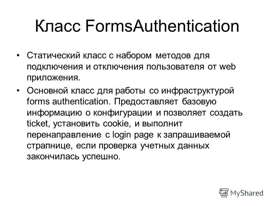 Класс FormsAuthentication Статический класс с набором методов для подключения и отключения пользователя от web приложения. Основной класс для работы со инфраструктурой forms authentication. Предоставляет базовую информацию о конфигурации и позволяет