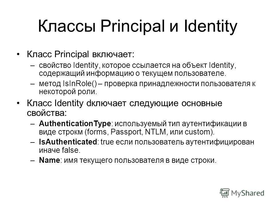 Классы Principal и Identity Класс Principal включает: –свойство Identity, которое ссылается на объект Identity, содержащий информацию о текущем пользователе. –метод IsInRole() – проверка принадлежности пользователя к некоторой роли. Класс Identity dк