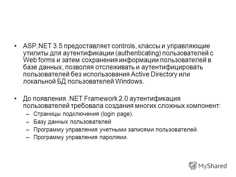 ASP.NET 3.5 предоставляет controls, классы и управляющие утилиты для аутентификации (authenticating) пользователей с Web forms и затем сохранения информации пользователей в базе данных, позволяя отслеживать и аутентифицировать пользователей без испол