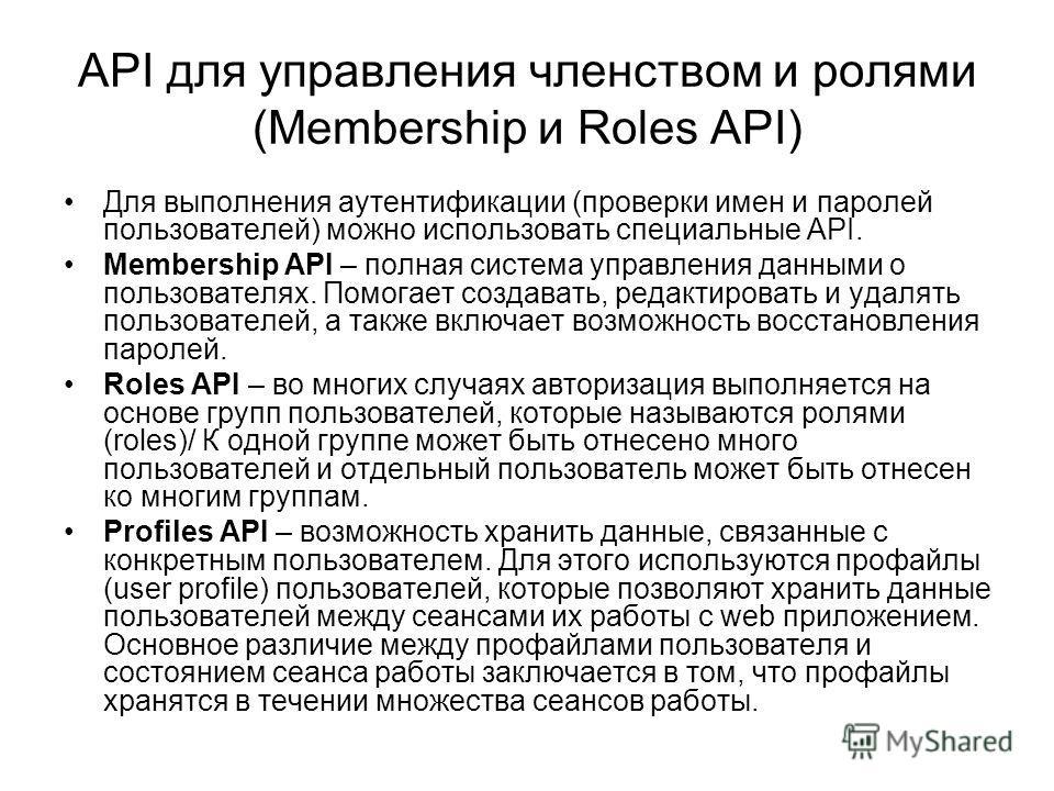 API для управления членством и ролями (Membership и Roles API) Для выполнения аутентификации (проверки имен и паролей пользователей) можно использовать специальные API. Membership API – полная система управления данными о пользователях. Помогает созд