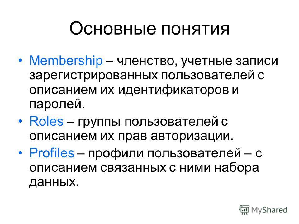 Основные понятия Membership – членство, учетные записи зарегистрированных пользователей с описанием их идентификаторов и паролей. Roles – группы пользователей с описанием их прав авторизации. Profiles – профили пользователей – с описанием связанных с