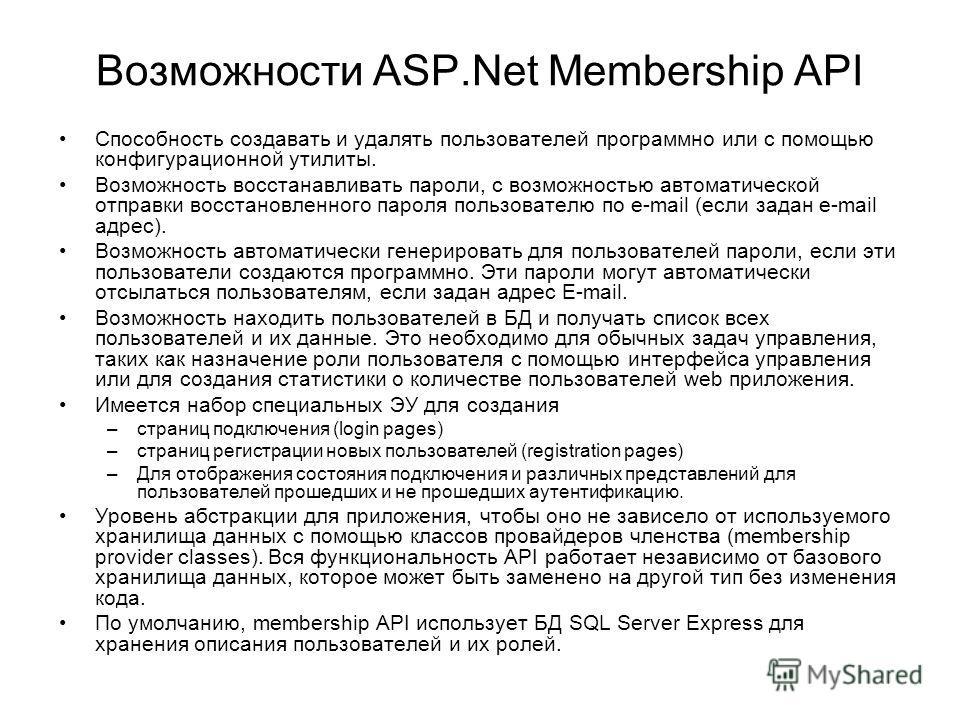 Возможности ASP.Net Membership API Способность создавать и удалять пользователей программно или с помощью конфигурационной утилиты. Возможность восстанавливать пароли, с возможностью автоматической отправки восстановленного пароля пользователю по e-m