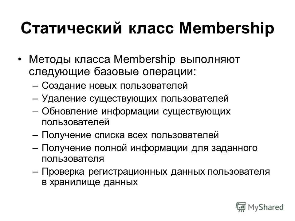 Статический класс Membership Методы класса Membership выполняют следующие базовые операции: –Создание новых пользователей –Удаление существующих пользователей –Обновление информации существующих пользователей –Получение списка всех пользователей –Пол