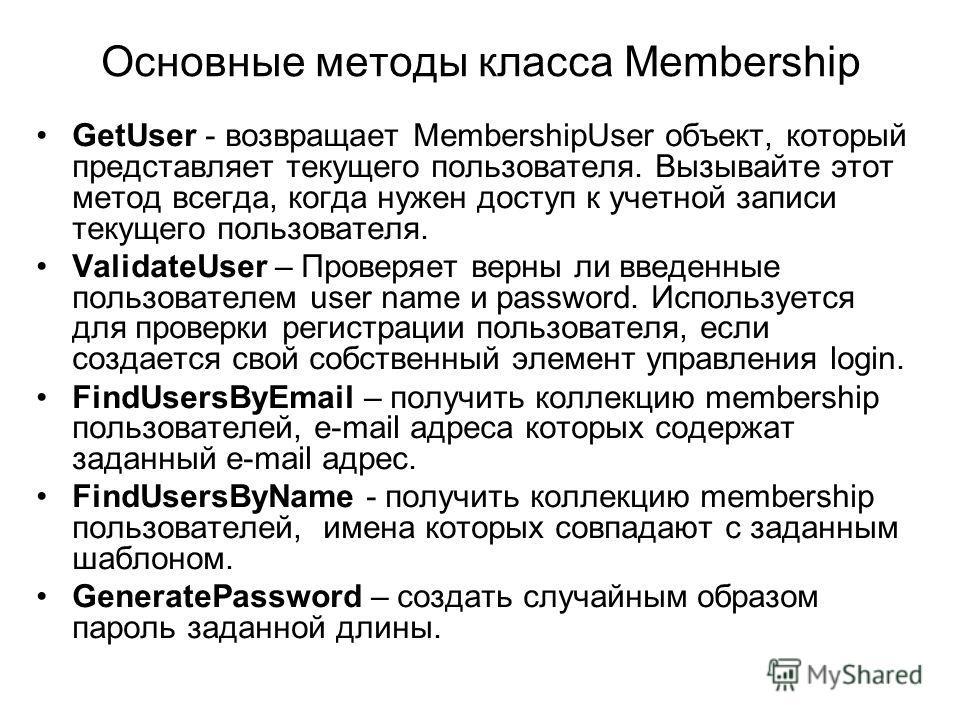Основные методы класса Membership GetUser - возвращает MembershipUser объект, который представляет текущего пользователя. Вызывайте этот метод всегда, когда нужен доступ к учетной записи текущего пользователя. ValidateUser – Проверяет верны ли введен