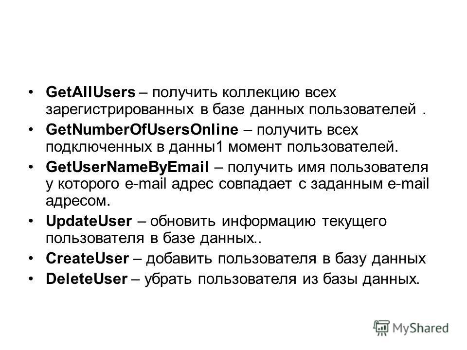 GetAllUsers – получить коллекцию всех зарегистрированных в базе данных пользователей. GetNumberOfUsersOnline – получить всех подключенных в данны1 момент пользователей. GetUserNameByEmail – получить имя пользователя у которого e-mail адрес совпадает