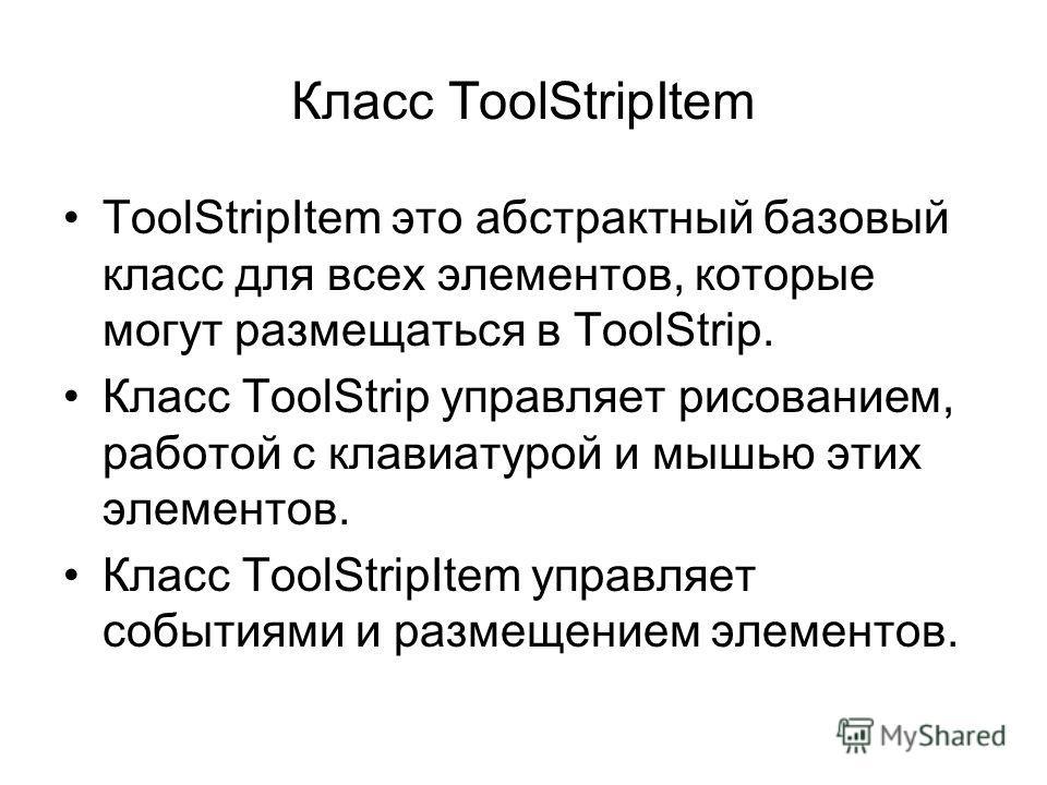 Класс ToolStripItem ToolStripItem это абстрактный базовый класс для всех элементов, которые могут размещаться в ToolStrip. Класс ToolStrip управляет рисованием, работой с клавиатурой и мышью этих элементов. Класс ToolStripItem управляет событиями и р