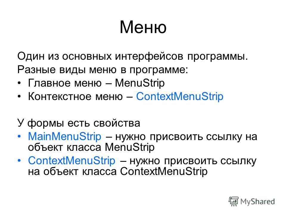 Меню Один из основных интерфейсов программы. Разные виды меню в программе: Главное меню – MenuStrip Контекстное меню – ContextMenuStrip У формы есть свойства MainMenuStrip – нужно присвоить ссылку на объект класса MenuStrip ContextMenuStrip – нужно п