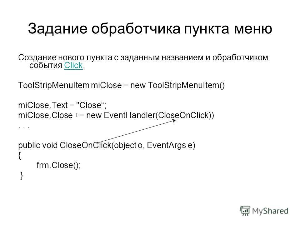Задание обработчика пункта меню Создание нового пункта с заданным названием и обработчиком события Click.Click ToolStripMenuItem miClose = new ToolStripMenuItem() miClose.Text =