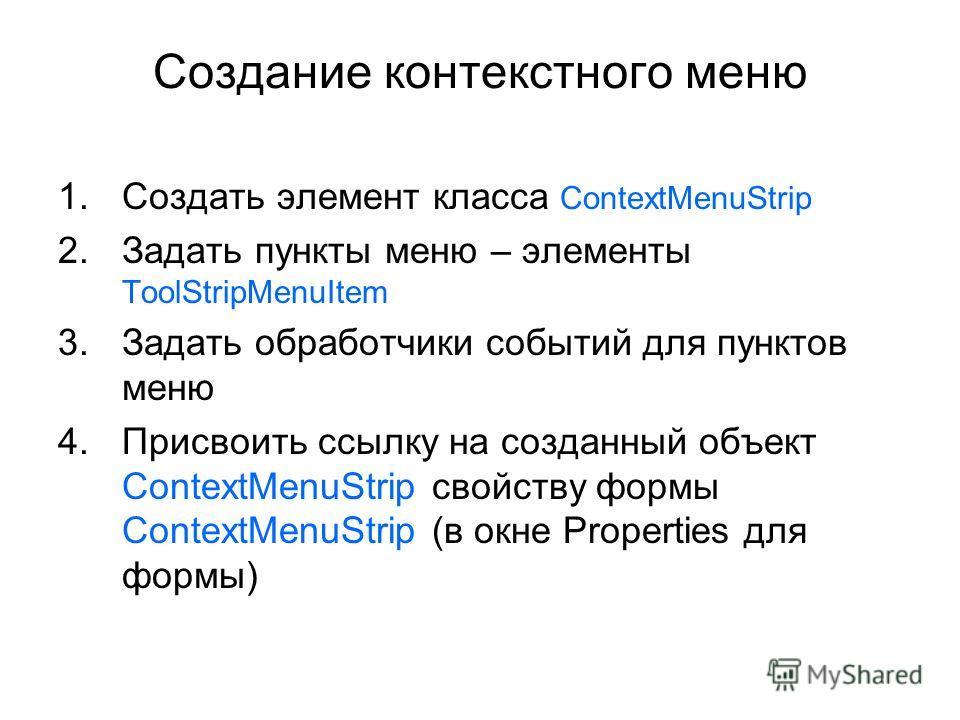 Создание контекстного меню 1.Создать элемент класса ContextMenuStrip 2.Задать пункты меню – элементы ToolStripMenuItem 3.Задать обработчики событий для пунктов меню 4.Присвоить ссылку на созданный объект ContextMenuStrip свойству формы ContextMenuStr