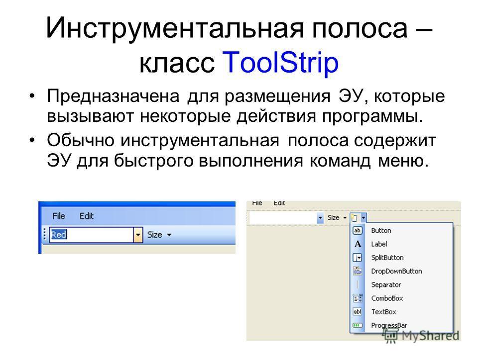 Инструментальная полоса – класс ToolStrip Предназначена для размещения ЭУ, которые вызывают некоторые действия программы. Обычно инструментальная полоса содержит ЭУ для быстрого выполнения команд меню.