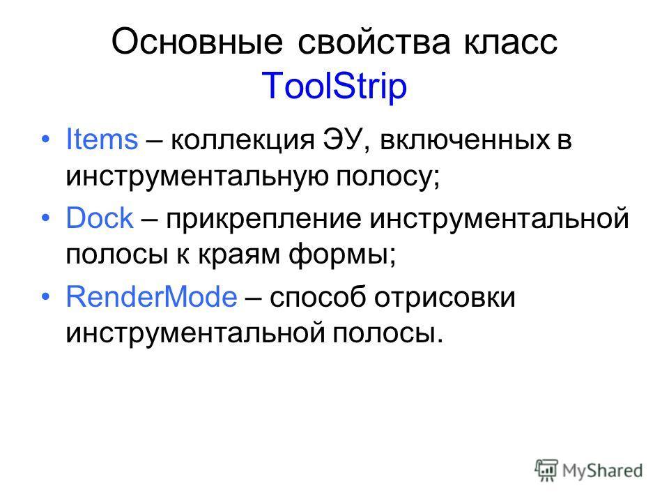 Основные свойства класс ToolStrip Items – коллекция ЭУ, включенных в инструментальную полосу; Dock – прикрепление инструментальной полосы к краям формы; RenderMode – способ отрисовки инструментальной полосы.