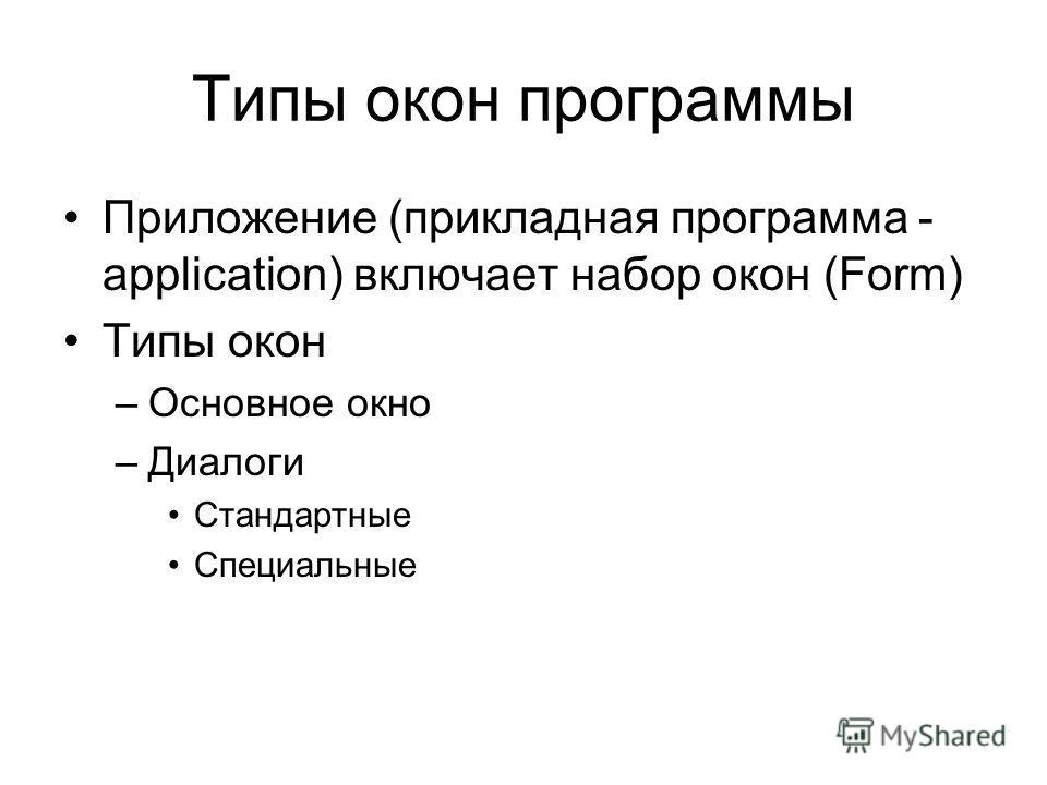 Типы окон программы Приложение (прикладная программа - application) включает набор окон (Form) Типы окон –Основное окно –Диалоги Стандартные Специальные
