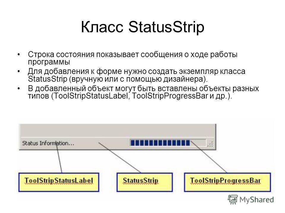 Класс StatusStrip Строка состояния показывает сообщения о ходе работы программы Для добавления к форме нужно создать экземпляр класса StatusStrip (вручную или с помощью дизайнера). В добавленный объект могут быть вставлены объекты разных типов (ToolS