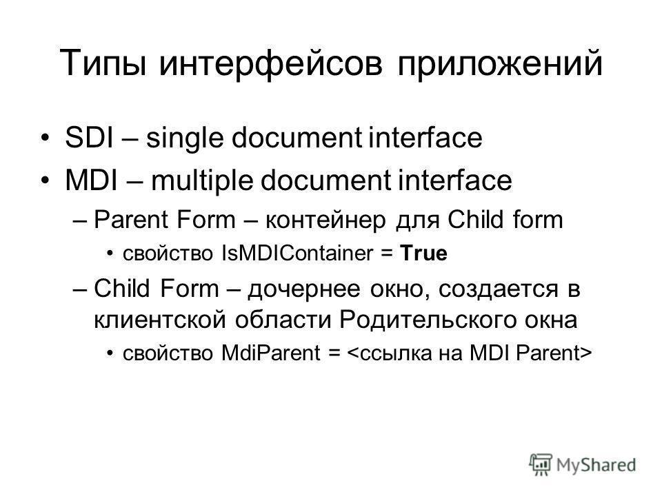 Типы интерфейсов приложений SDI – single document interface MDI – multiple document interface –Parent Form – контейнер для Child form свойство IsMDIContainer = True –Child Form – дочернее окно, создается в клиентской области Родительского окна свойст