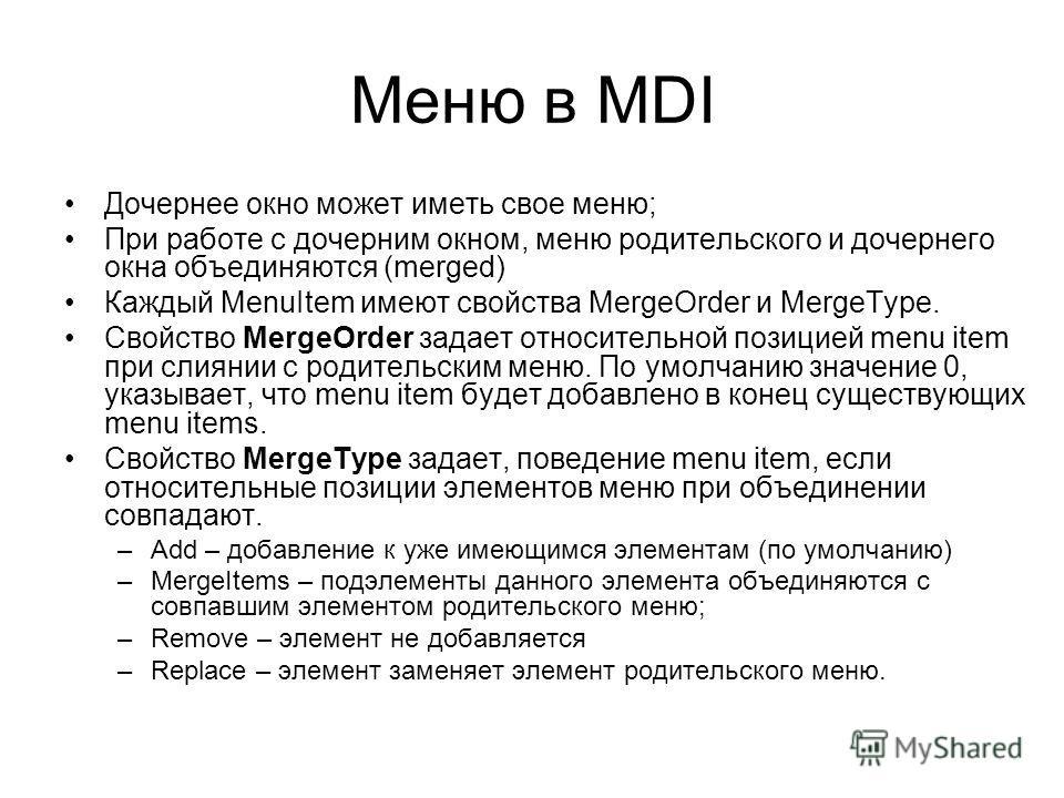 Меню в MDI Дочернее окно может иметь свое меню; При работе с дочерним окном, меню родительского и дочернего окна объединяются (merged) Каждый MenuItem имеют свойства MergeOrder и MergeType. Свойство MergeOrder задает относительной позицией menu item