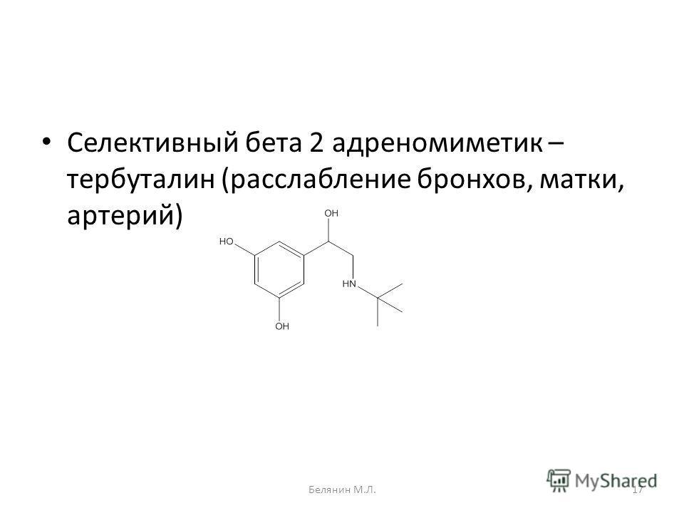Селективный бета 2 адреномиметик – тербуталин (расслабление бронхов, матки, артерий) 17Белянин М.Л.