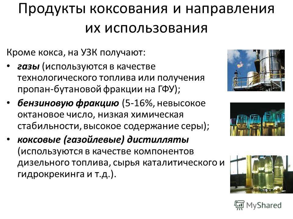 Продукты коксования и направления их использования Кроме кокса, на УЗК получают: газы (используются в качестве технологического топлива или получения пропан-бутановой фракции на ГФУ); бензиновую фракцию (5-16%, невысокое октановое число, низкая химич