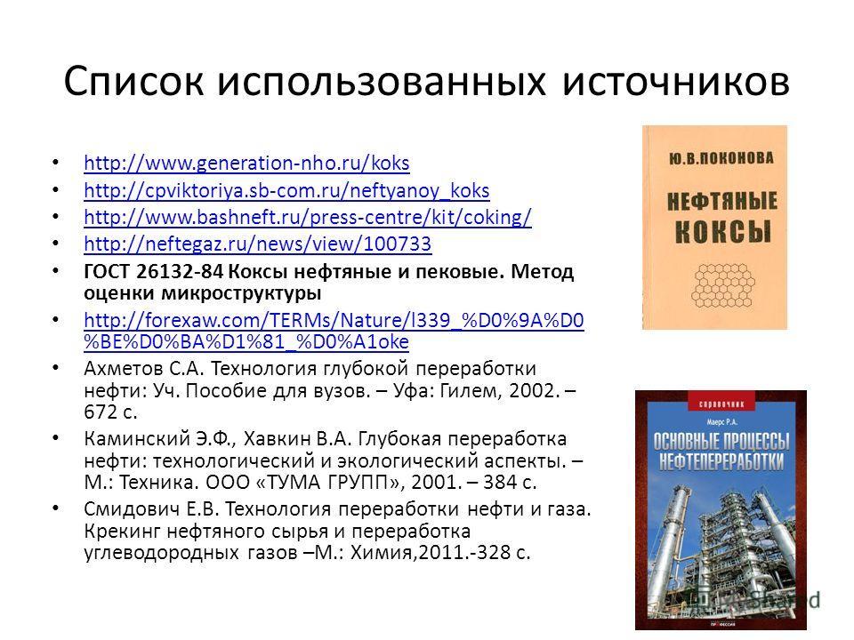 Список использованных источников http://www.generation-nho.ru/koks http://cpviktoriya.sb-com.ru/neftyanoy_koks http://www.bashneft.ru/press-centre/kit/coking/ http://neftegaz.ru/news/view/100733 ГОСТ 26132-84 Коксы нефтяные и пековые. Метод оценки ми