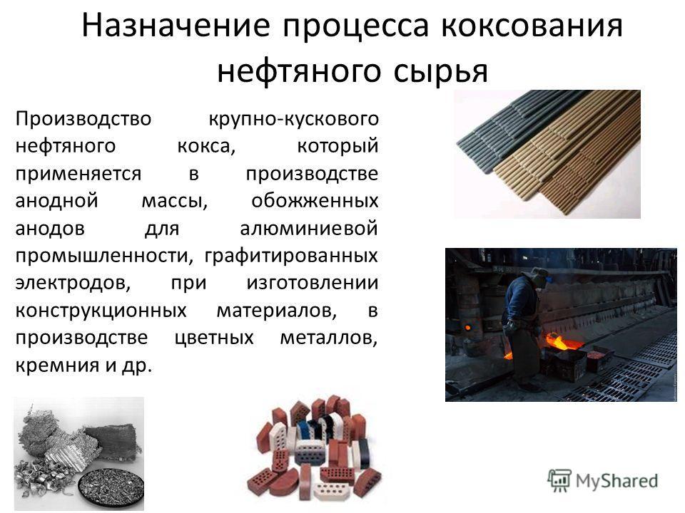 Назначение процесса коксования нефтяного сырья Производство крупно-кускового нефтяного кокса, который применяется в производстве анодной массы, обожженных анодов для алюминиевой промышленности, графитированных электродов, при изготовлении конструкцио