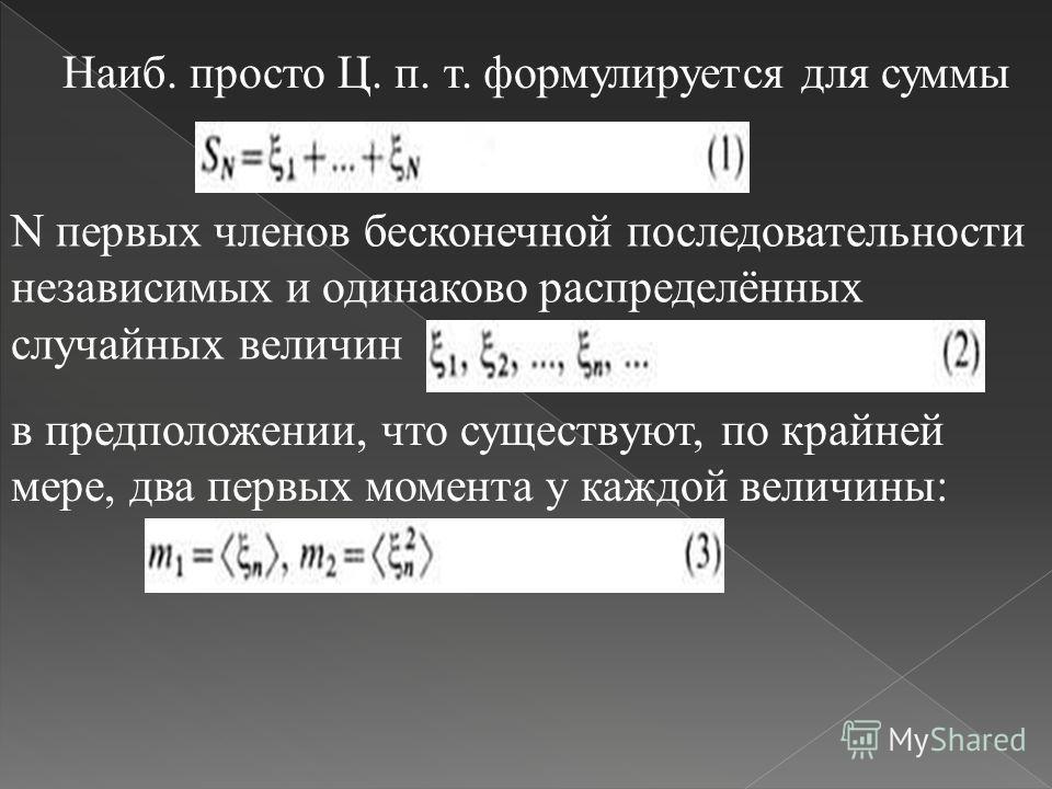 Наиб. просто Ц. п. т. формулируется для суммы N первых членов бесконечной последовательности независимых и одинаково распределённых случайных величин в предположении, что существуют, по крайней мере, два первых момента у каждой величины: