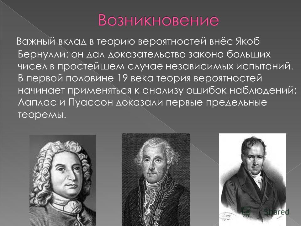 Важный вклад в теорию вероятностей внёс Якоб Бернулли: он дал доказательство закона больших чисел в простейшем случае независимых испытаний. В первой половине 19 века теория вероятностей начинает применяться к анализу ошибок наблюдений; Лаплас и Пуас