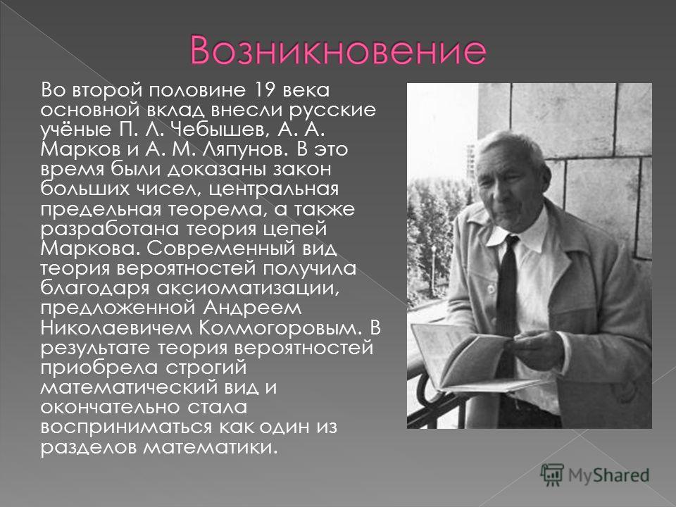 Во второй половине 19 века основной вклад внесли русские учёные П. Л. Чебышев, А. А. Марков и А. М. Ляпунов. В это время были доказаны закон больших чисел, центральная предельная теорема, а также разработана теория цепей Маркова. Современный вид теор