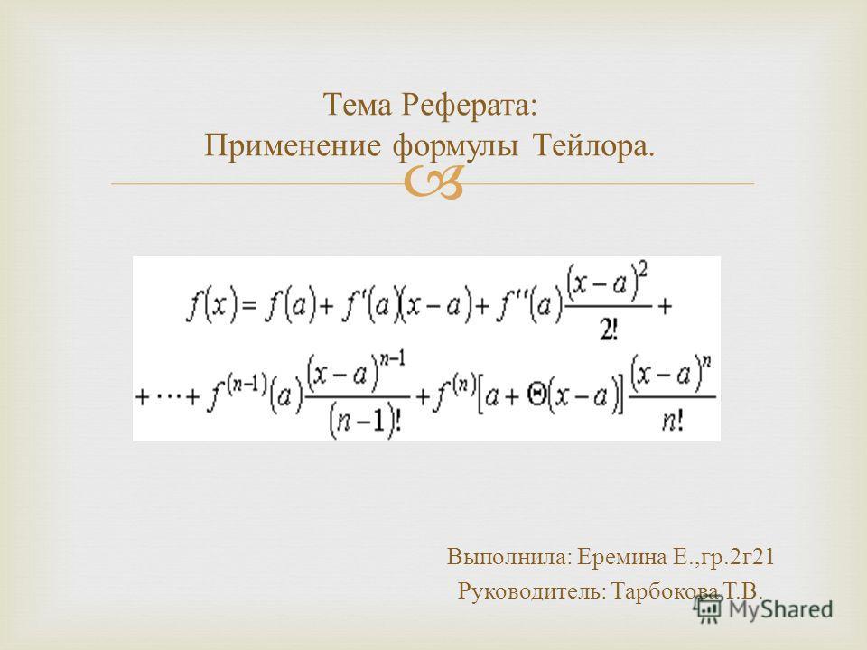 Тема Реферата : Применение формулы Тейлора. Выполнила : Еремина Е., гр.2 г 21 Руководитель : Тарбокова Т. В.