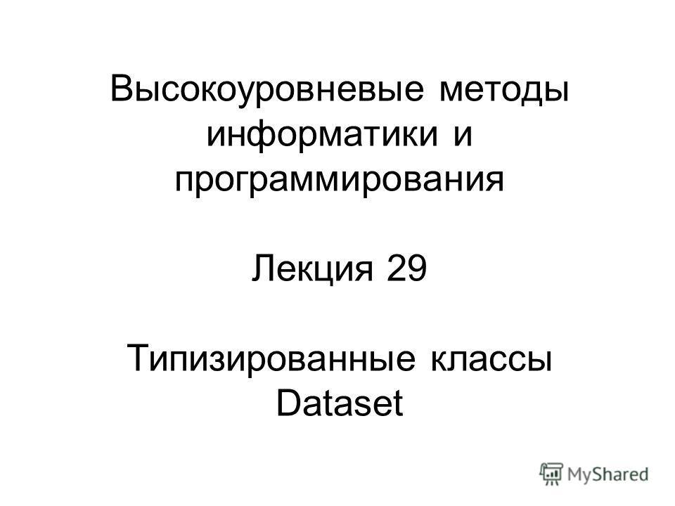 Высокоуровневые методы информатики и программирования Лекция 29 Типизированные классы Dataset