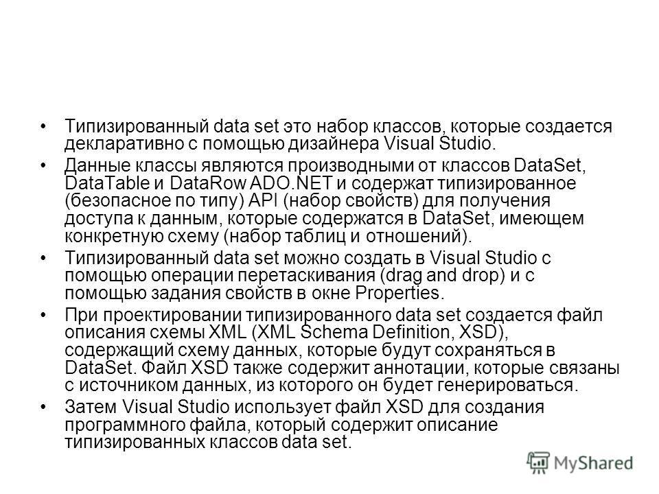 Типизированный data set это набор классов, которые создается декларативно с помощью дизайнера Visual Studio. Данные классы являются производными от классов DataSet, DataTable и DataRow ADO.NET и содержат типизированное (безопасное по типу) API (набор