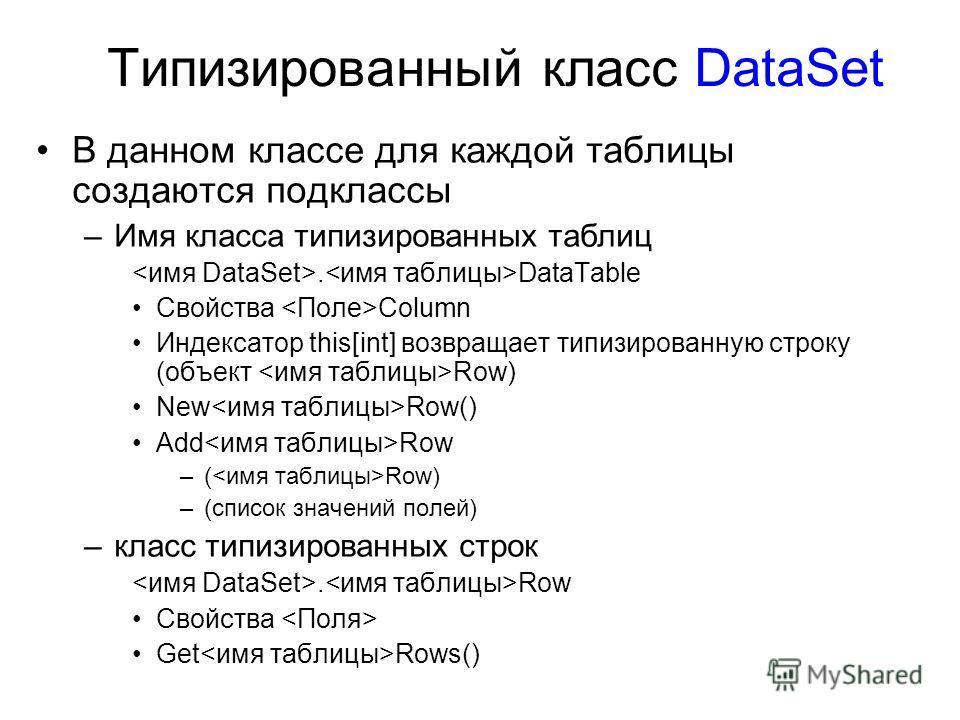 Типизированный класс DataSet В данном классе для каждой таблицы создаются подклассы –Имя класса типизированных таблиц. DataTable Свойства Column Индексатор this[int] возвращает типизированную строку (объект Row) New Row() Add Row –( Row) –(список зна