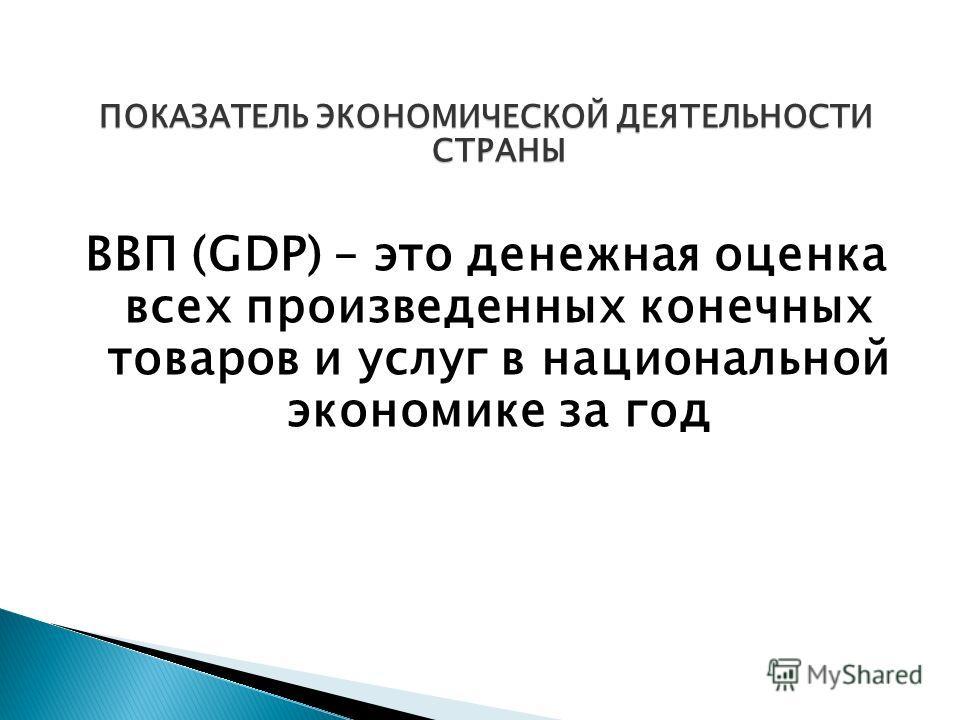ПОКАЗАТЕЛЬ ЭКОНОМИЧЕСКОЙ ДЕЯТЕЛЬНОСТИ СТРАНЫ ВВП (GDP) – это денежная оценка всех произведенных конечных товаров и услуг в национальной экономике за год