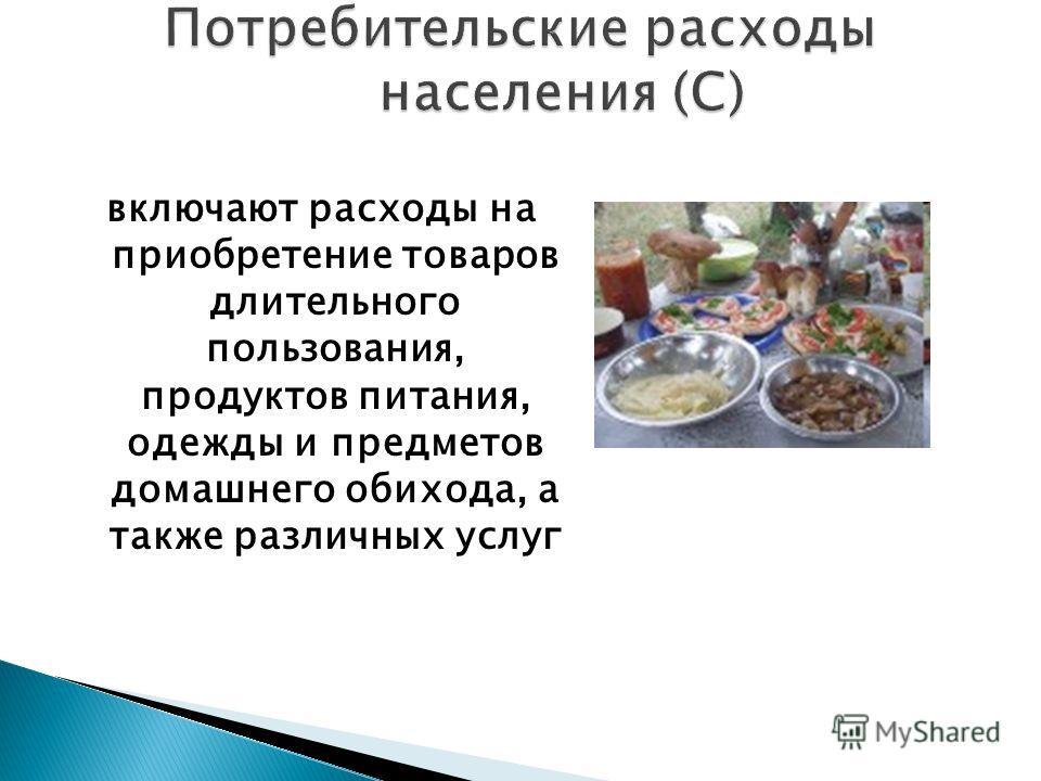 включают расходы на приобретение товаров длительного пользования, продуктов питания, одежды и предметов домашнего обихода, а также различных услуг