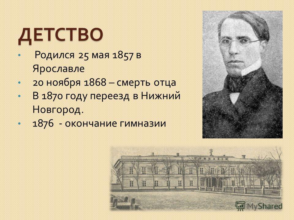 ДЕТСТВО Родился 25 мая 1857 в Ярославле 20 ноября 1868 – смерть отца В 1870 году переезд в Нижний Новгород. 1876 - окончание гимназии