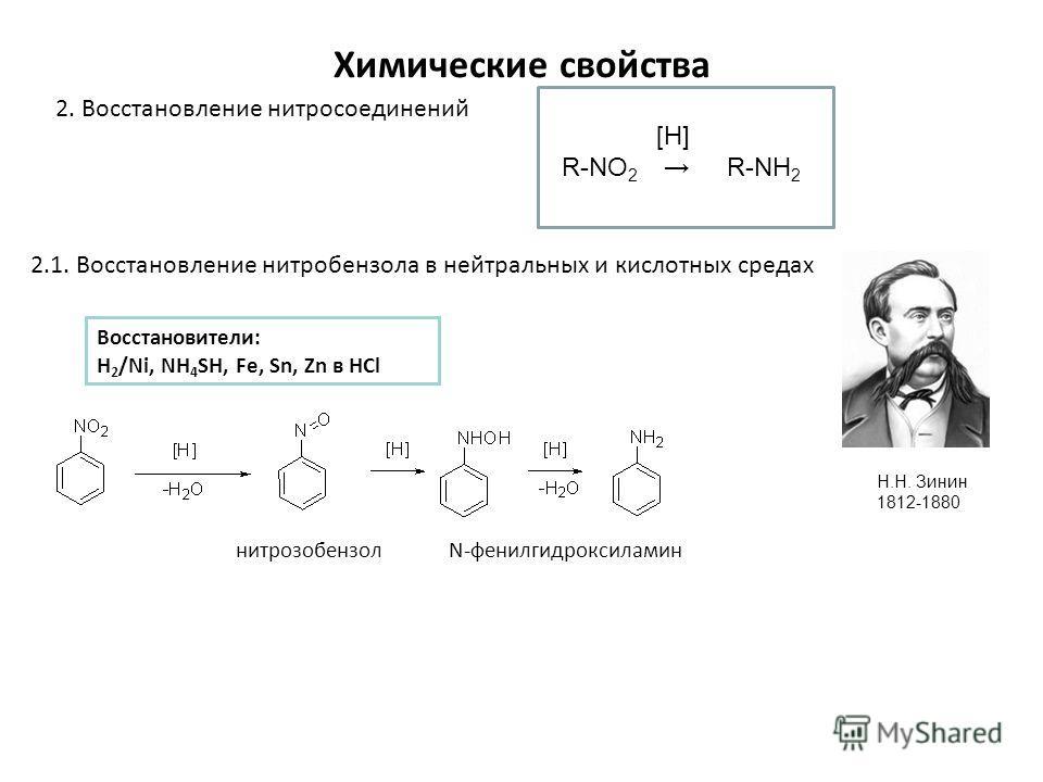 Химические свойства 2. Восстановление нитросоединений 2.1. Восстановление нитробензола в нейтральных и кислотных средах нитрозобензол N-фенилгидроксиламин Н.Н. Зинин 1812-1880 R-NO 2 R-NH 2 [H] Восстановители: H 2 /Ni, NH 4 SH, Fe, Sn, Zn в HCl