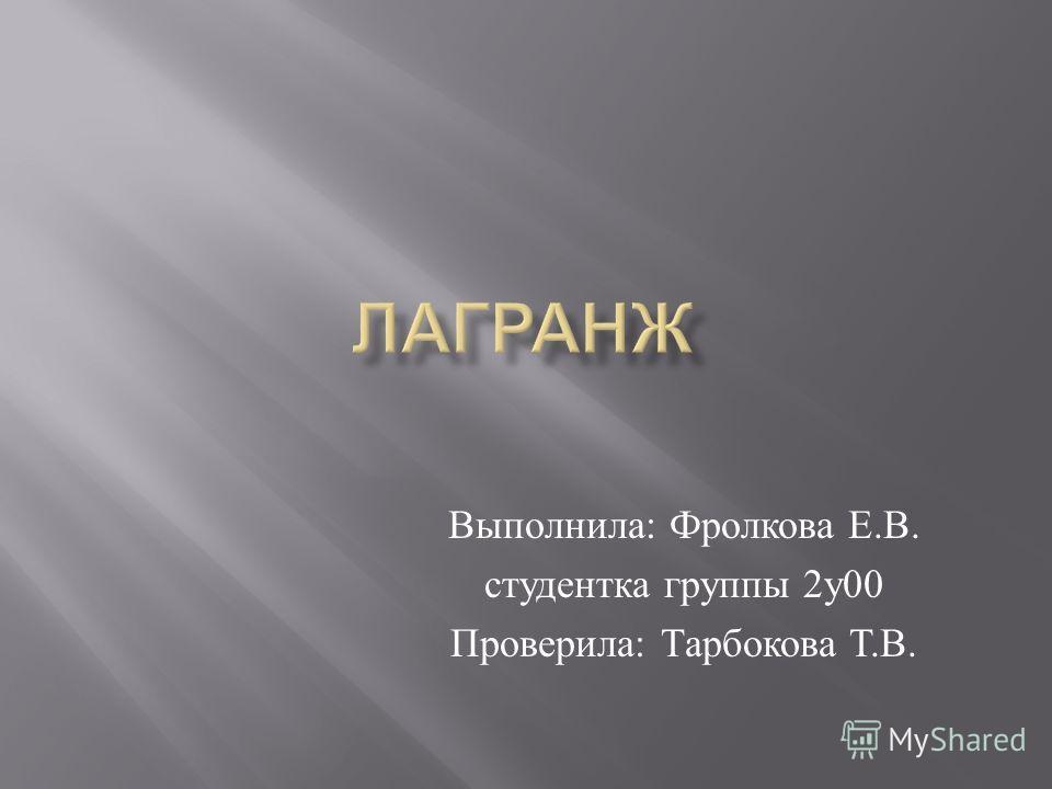 Выполнила : Фролкова Е. В. студентка группы 2 у 00 Проверила : Тарбокова Т. В.