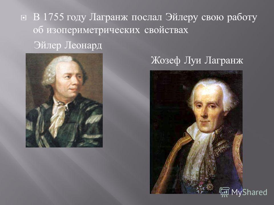 В 1755 году Лагранж послал Эйлеру свою работу об изопериметрических свойствах Эйлер Леонард Жозеф Луи Лагранж