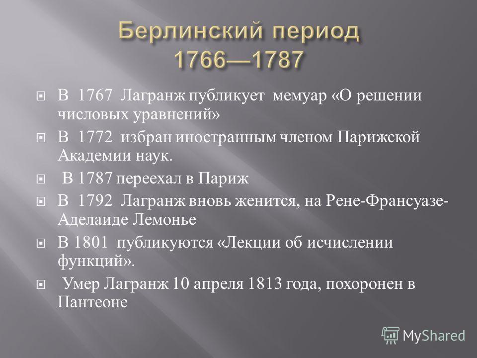 В 1767 Лагранж публикует мемуар « О решении числовых уравнений » В 1772 избран иностранным членом Парижской Академии наук. В 1787 переехал в Париж В 1792 Лагранж вновь женится, на Рене - Франсуазе - Аделаиде Лемонье В 1801 публикуются « Лекции об исч