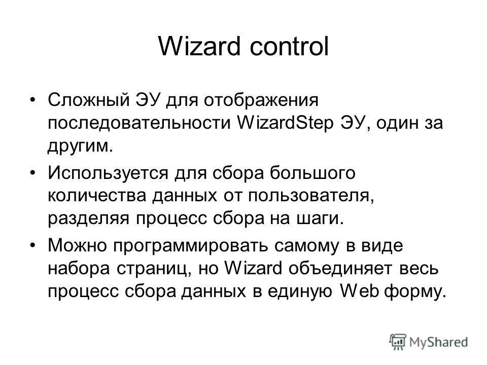 Wizard control Сложный ЭУ для отображения последовательности WizardStep ЭУ, один за другим. Используется для сбора большого количества данных от пользователя, разделяя процесс сбора на шаги. Можно программировать самому в виде набора страниц, но Wiza