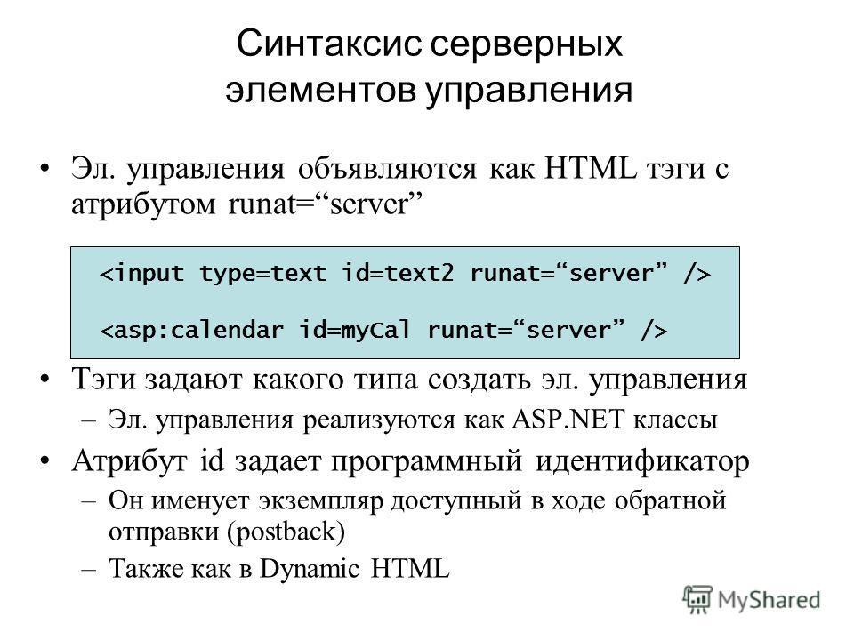 Синтаксис серверных элементов управления Эл. управления объявляются как HTML тэги с атрибутом runat=server Тэги задают какого типа создать эл. управления –Эл. управления реализуются как ASP.NET классы Атрибут id задает программный идентификатор –Он и