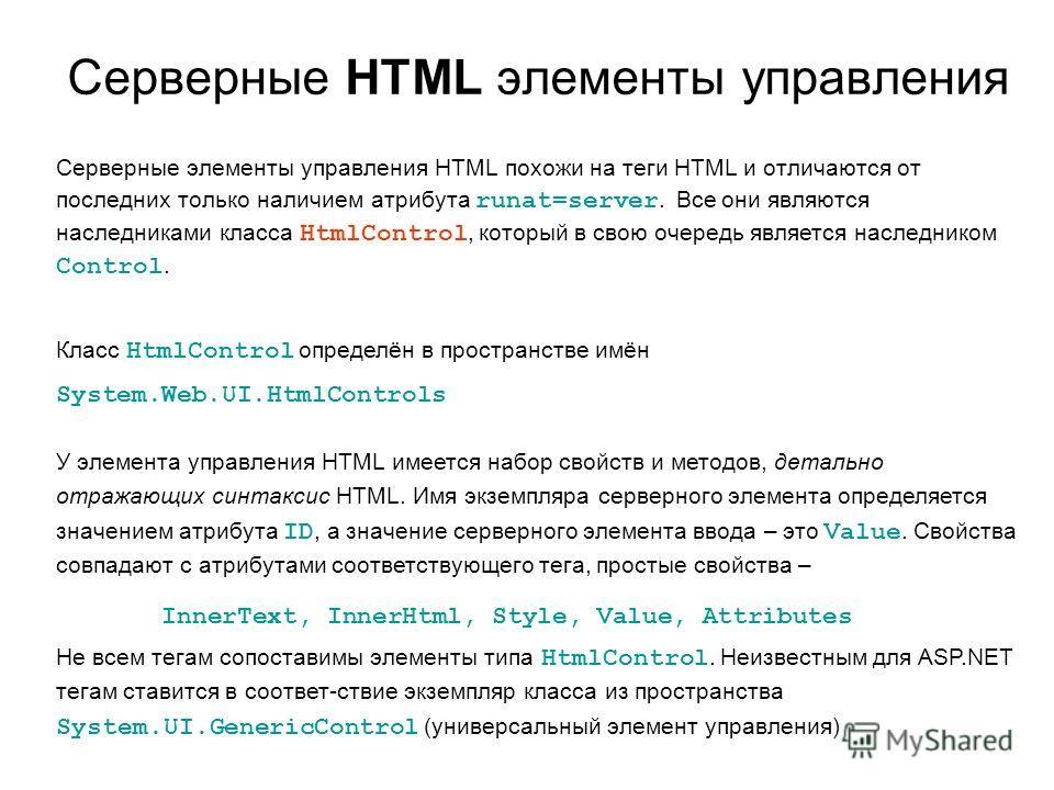 Серверные HTML элементы управления Серверные элементы управления HTML похожи на теги HTML и отличаются от последних только наличием атрибута runat=server. Все они являются наследниками класса HtmlControl, который в свою очередь является наследником C